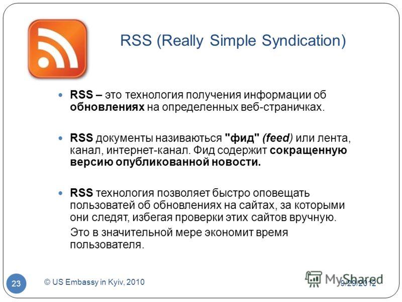 7/1/2012 © US Embassy in Kyiv, 2010 23 RSS (Really Simple Syndication) RSS – это технология получения информации об обновлениях на определенных веб-страничках. RSS документы називаються