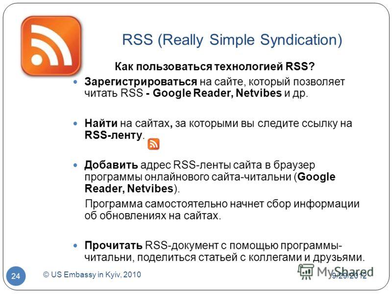 7/1/2012 © US Embassy in Kyiv, 2010 24 RSS (Really Simple Syndication) Как пользоваться технологией RSS? Зарегистрироваться на сайте, который позволяет читать RSS - Google Reader, Netvibes и др. Найти на сайтах, за которыми вы следите ссылку на RSS-л