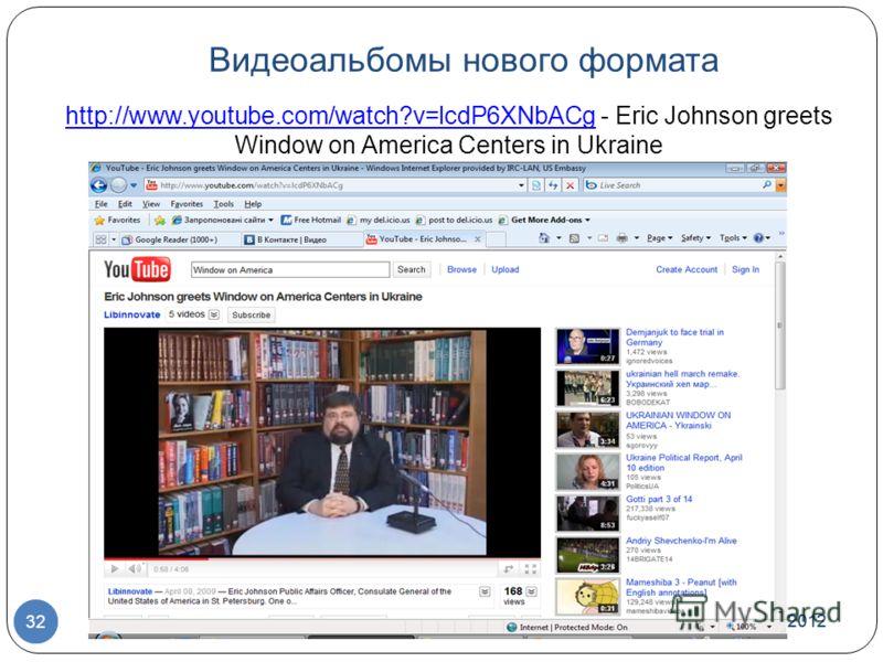 Видеоальбомы нового формата 7/1/2012 © US Embassy in Kyiv, 2010 32 7/1/2012 32 http://www.youtube.com/watch?v=lcdP6XNbACghttp://www.youtube.com/watch?v=lcdP6XNbACg - Eric Johnson greets Window on America Centers in Ukraine