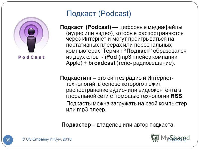 7/1/2012 © US Embassy in Kyiv, 2010 35 Подкаст (Podcast) Подкаст (Podcast) цифровые медиафайлы (аудио или видео), которые распостраняются через Интернет и могут проигрываться на портативных плеерах или персональных компьютерах. Термин Подкаст образов
