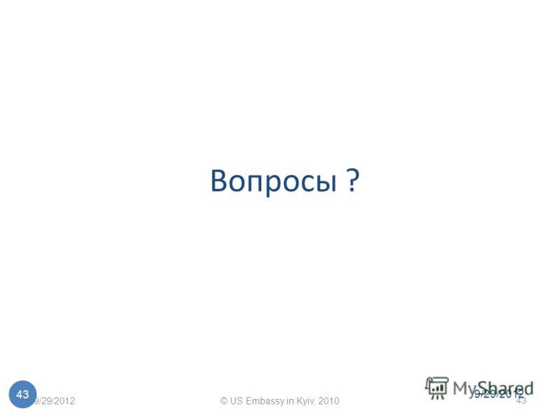 7/1/2012© US Embassy in Kyiv, 2010 43 7/1/2012 43 Вопросы ?