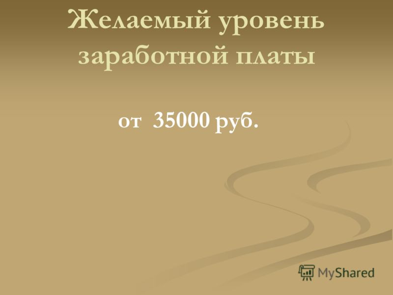 Желаемый уровень заработной платы от 35000 руб.