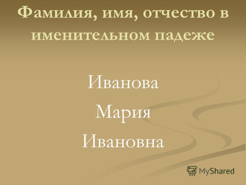 Фамилия, имя, отчество в именительном падеже Иванова Мария Ивановна