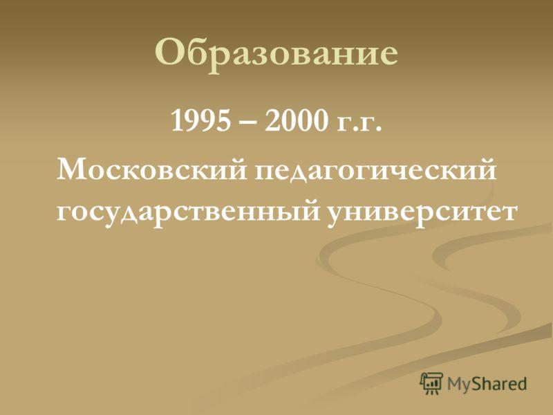 Образование 1995 – 2000 г.г. Московский педагогический государственный университет
