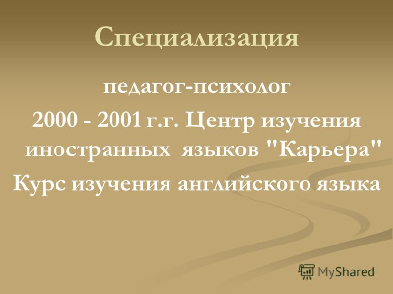 Специализация педагог-психолог 2000 - 2001 г.г. Центр изучения иностранных языков Карьера Курс изучения английского языка