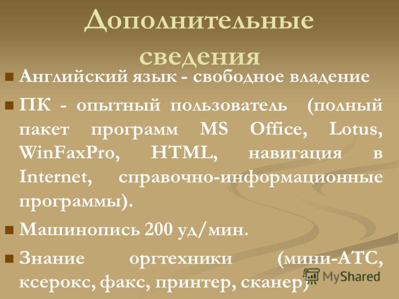 Дополнительные сведения Английский язык - свободное владение ПК - опытный пользователь (полный пакет программ MS Office, Lotus, WinFaxPro, HTML, навигация в Internet, справочно-информационные программы). Машинопись 200 уд/мин. Знание оргтехники (мини