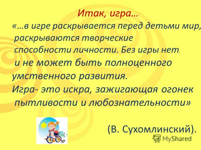 Итак, игра… «…в игре раскрывается перед детьми мир, раскрываются творческие способности личности. Без игры нет, и не может быть полноценного умственного развития. Игра- это искра, зажигающая огонек пытливости и любознательности» (В. Сухомлинский).