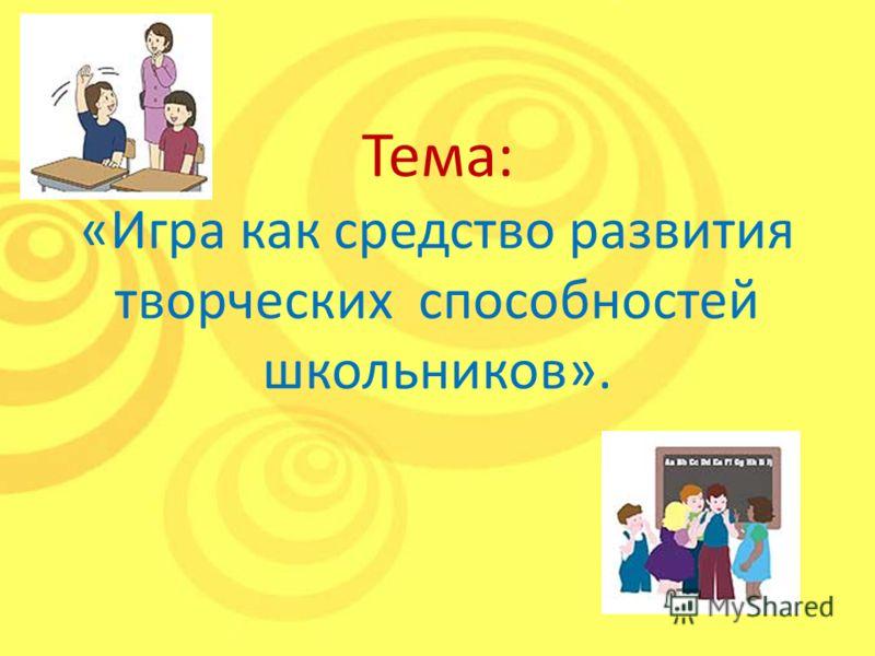 Тема: «Игра как средство развития творческих способностей школьников».