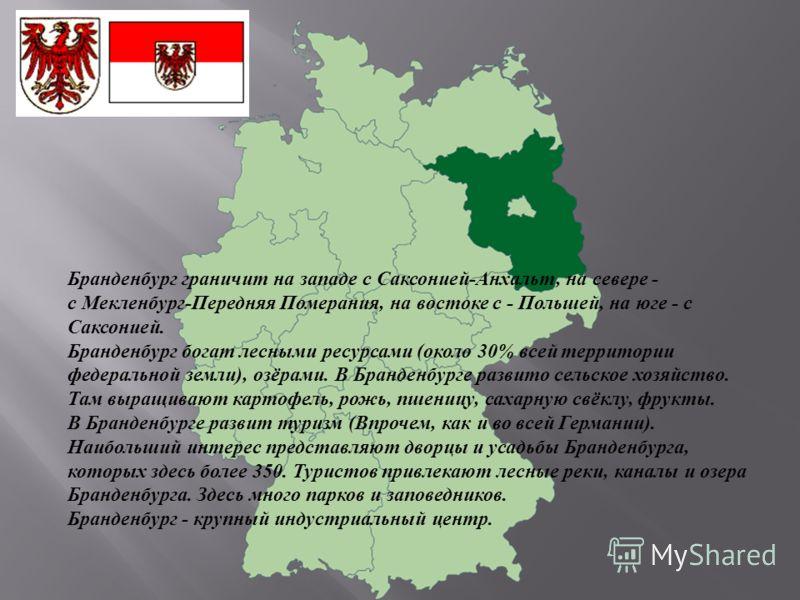 Бранденбург граничит на западе с Саксонией-Анхальт, на севере - с Мекленбург-Передняя Померания, на востоке с - Польшей, на юге - с Саксонией. Бранденбург богат лесными ресурсами (около 30% всей территории федеральной земли), озёрами. В Бранденбурге