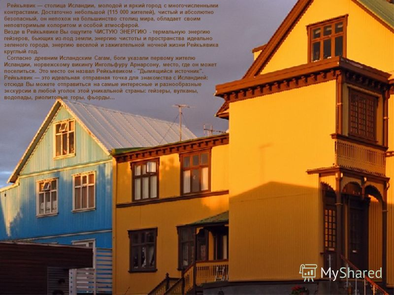 Рейкьявик столица Исландии, молодой и яркий город с многочисленными контрастами. Достаточно небольшой (115 000 жителей), чистый и абсолютно безопасный, он непохож на большинство столиц мира, обладает своим неповторимым колоритом и особой атмосферой.