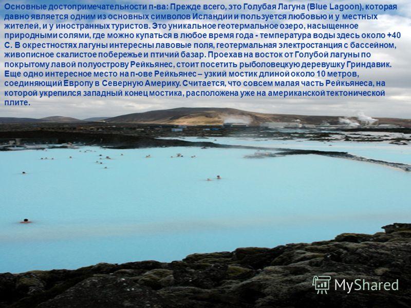 Основные достопримечательности п-ва: Прежде всего, это Голубая Лагуна (Blue Lagoon), которая давно является одним из основных символов Исландии и пользуется любовью и у местных жителей, и у иностранных туристов. Это уникальное геотермальное озеро, на
