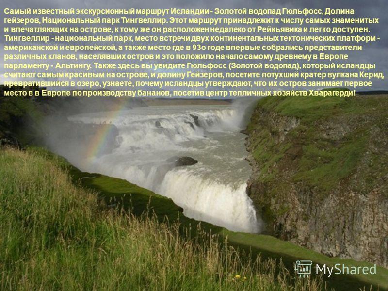 Самый известный экскурсионный маршрут Исландии - Золотой водопад Гюльфосс, Долина гейзеров, Национальный парк Тингвеллир. Этот маршрут принадлежит к числу самых знаменитых и впечатляющих на острове, к тому же он расположен недалеко от Рейкьявика и ле