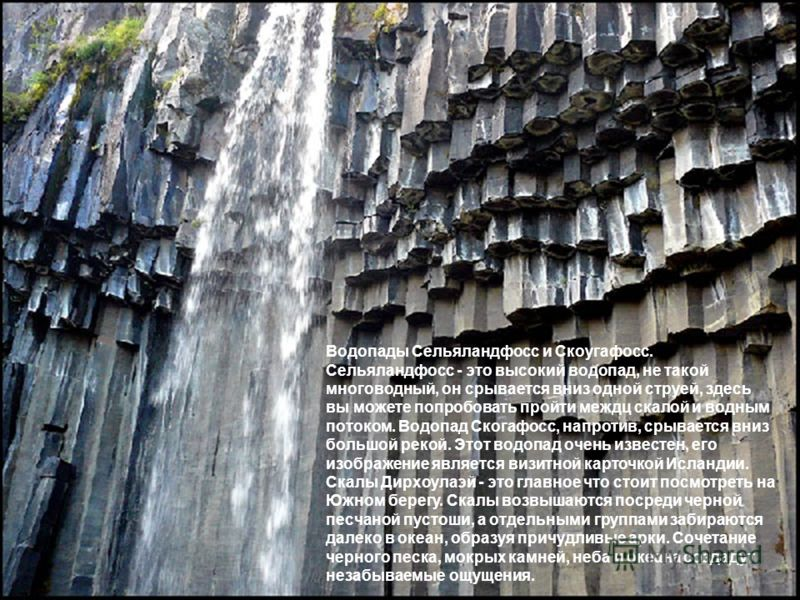 Водопады Сельяландфосс и Скоугафосс. Сельяландфосс - это высокий водопад, не такой многоводный, он срывается вниз одной струей, здесь вы можете попробовать пройти междц скалой и водным потоком. Водопад Скогафосс, напротив, срывается вниз большой реко