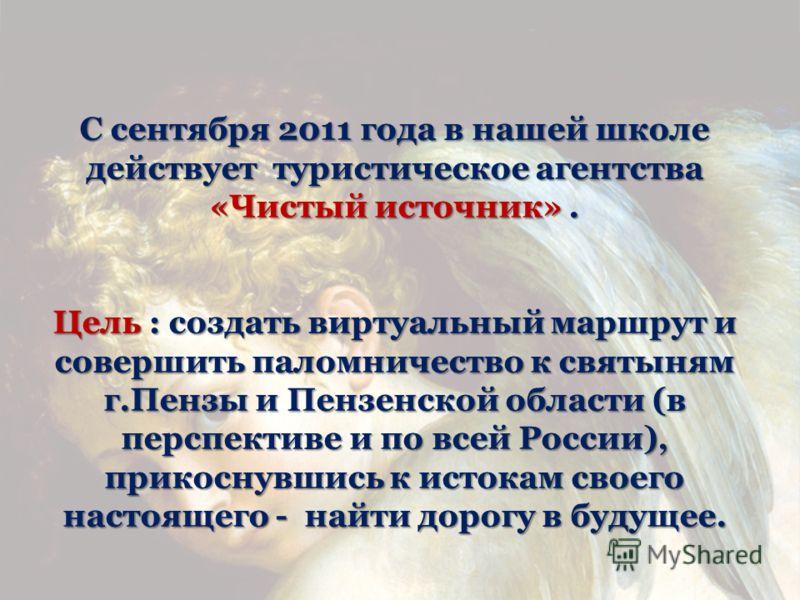 С сентября 2011 года в нашей школе действует туристическое агентства «Чистый источник». Цель : создать виртуальный маршрут и совершить паломничество к святыням г.Пензы и Пензенской области (в перспективе и по всей России), прикоснувшись к истокам сво