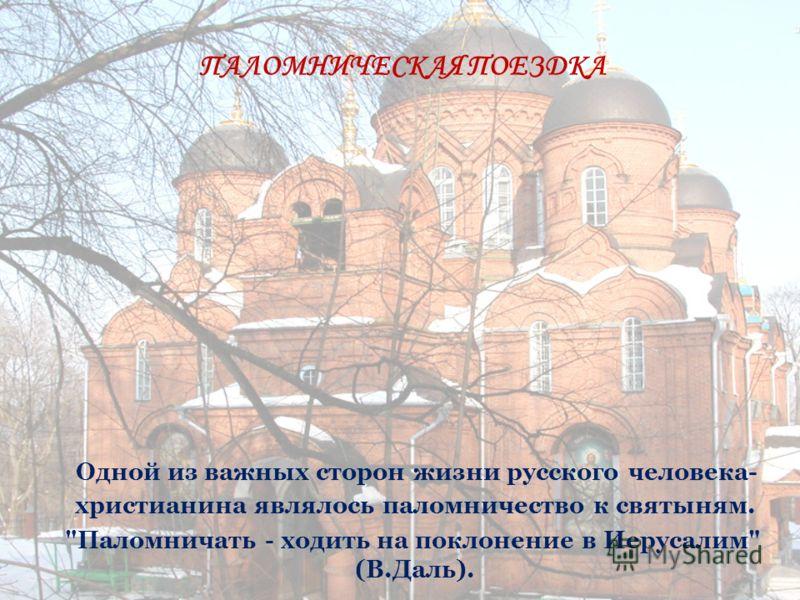 Одной из важных сторон жизни русского человека- христианина являлось паломничество к святыням. Паломничать - ходить на поклонение в Иерусалим (В.Даль). ПАЛОМНИЧЕСКАЯ ПОЕЗДКА