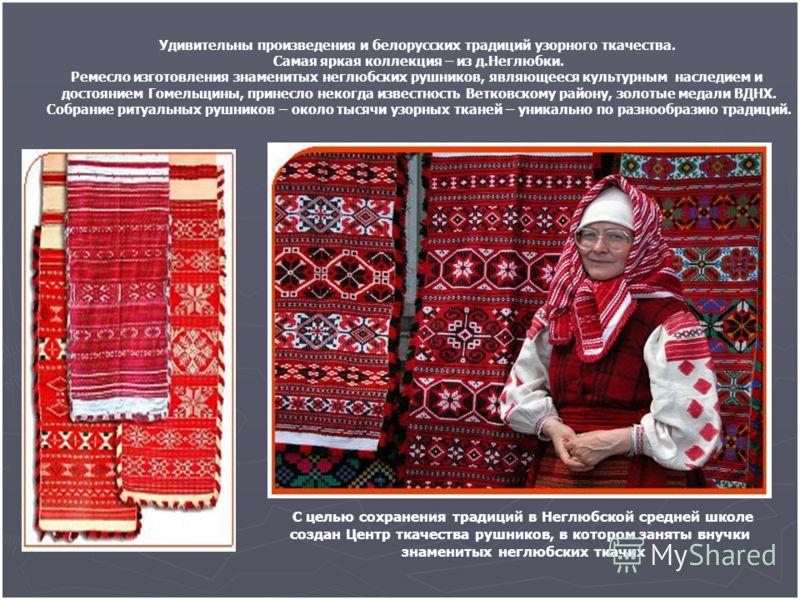 Удивительны произведения и белорусских традиций узорного ткачества. Самая яркая коллекция – из д.Неглюбки. Ремесло изготовления знаменитых неглюбских рушников, являющееся культурным наследием и достоянием Гомельщины, принесло некогда известность Ветк