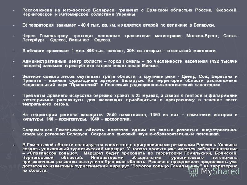Расположена на юго-востоке Беларуси, граничит с Брянской областью России, Киевской, Черниговской и Житомирской областями Украины. Её территория занимает - 40,4 тыс. кв. км. и является второй по величине в Беларуси. Через Гомельщину проходят основные