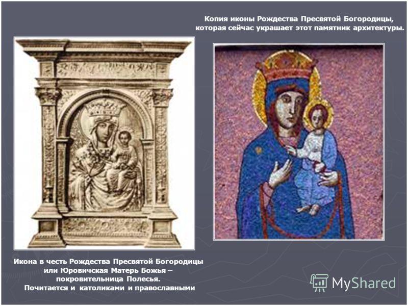 Икона в честь Рождества Пресвятой Богородицы или Юровичская Матерь Божья – покровительница Полесья. Почитается и католиками и православными Копия иконы Рождества Пресвятой Богородицы, которая сейчас украшает этот памятник архитектуры.