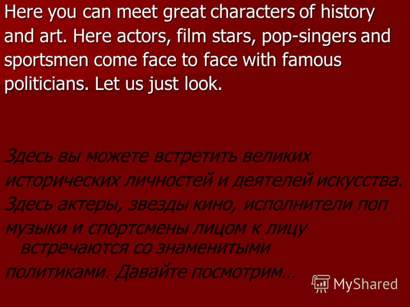Here you can meet great characters of history and art. Here actors, film stars, pop-singers and sportsmen come face to face with famous politicians. Let us just look. Здесь вы можете встретить великих исторических личностей и деятелей искусства. Здес