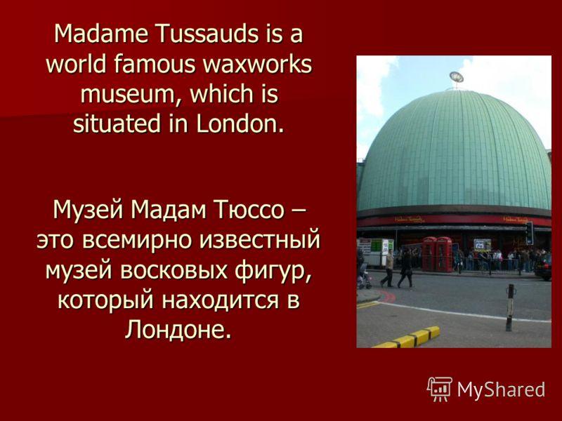 Madame Tussauds is a world famous waxworks museum, which is situated in London. Музей Мадам Тюссо – это всемирно известный музей восковых фигур, который находится в Лондоне.