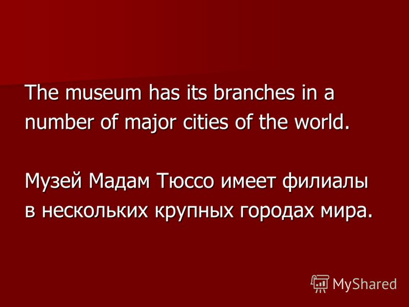 The museum has its branches in a number of major cities of the world. Музей Мадам Тюссо имеет филиалы в нескольких крупных городах мира.