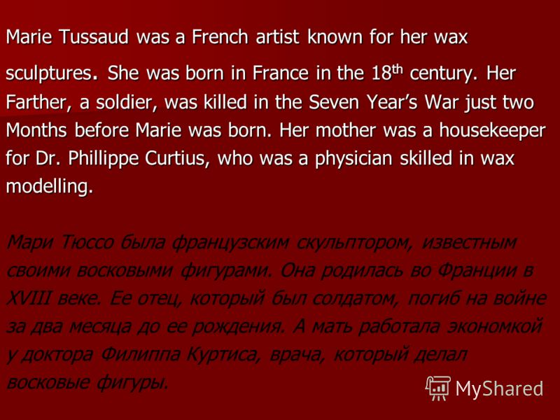 Marie Tussaud was a French artist known for her wax sculptures. She was born in France in the 18 th century. Her Farther, a soldier, was killed in the Seven Years War just two Months before Marie was born. Her mother was a housekeeper for Dr. Phillip