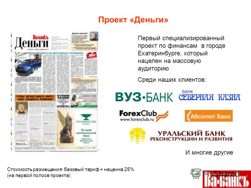 Проект «Деньги» Первый специализированный проект по финансам в городе Екатеринбурге, который нацелен на массовую аудиторию Среди наших клиентов: И многие другие Стоимость размещения: базовый тариф + наценка 25% (на первой полосе проекта)