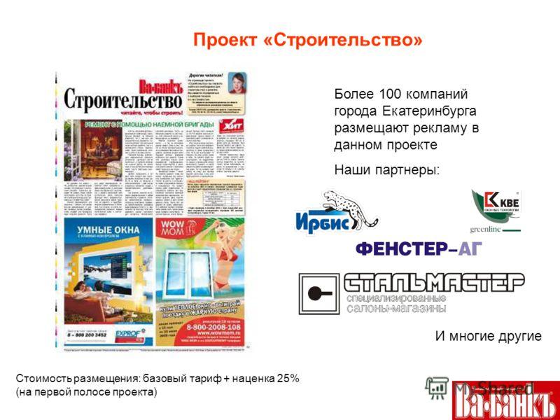 Проект «Строительство» Более 100 компаний города Екатеринбурга размещают рекламу в данном проекте Наши партнеры: И многие другие Стоимость размещения: базовый тариф + наценка 25% (на первой полосе проекта)