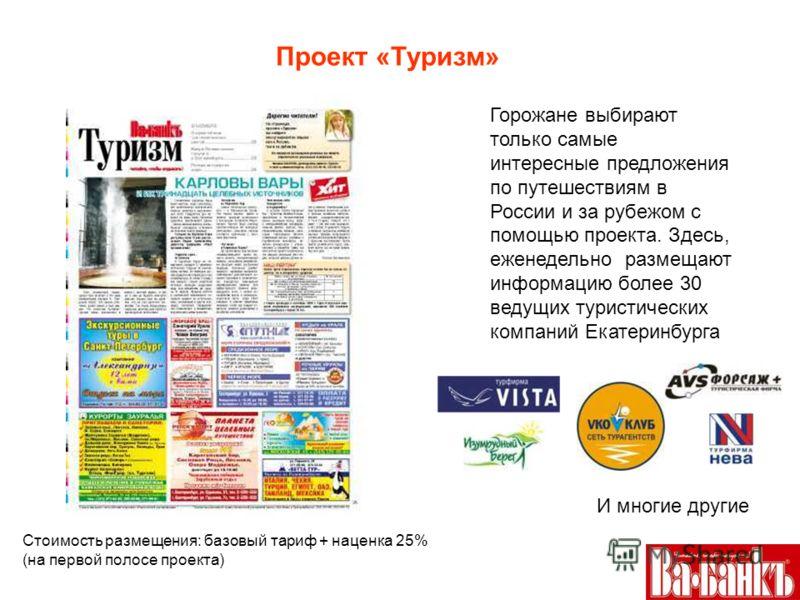 Проект «Туризм» И многие другие Стоимость размещения: базовый тариф + наценка 25% (на первой полосе проекта) Горожане выбирают только самые интересные предложения по путешествиям в России и за рубежом с помощью проекта. Здесь, еженедельно размещают и