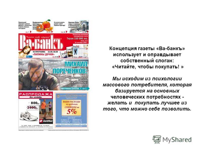 Концепция газеты «Ва-банкъ» использует и оправдывает собственный слоган: «Читайте, чтобы покупать! » Мы исходим из психологии массового потребителя, которая базируется на основных человеческих потребностях - желать и покупать лучшее из того, что можн