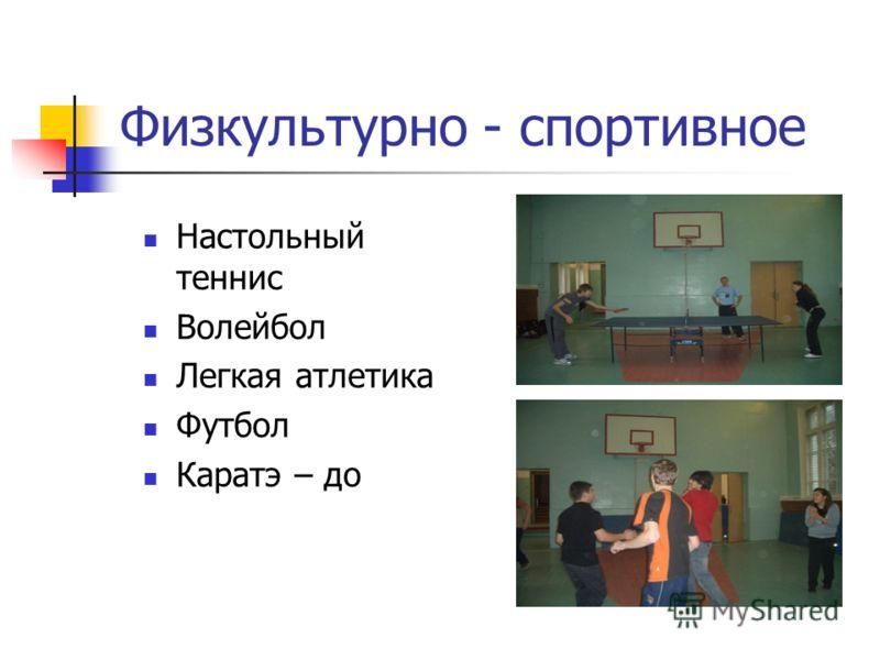Физкультурно - спортивное Настольный теннис Волейбол Легкая атлетика Футбол Каратэ – до