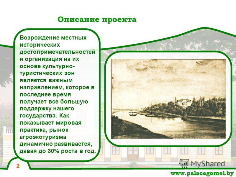 Описание проекта 2 www.palacegomel.by Возрождение местных исторических достопримечательностей и организация на их основе культурно- туристических зон является важным направлением, которое в последнее время получает все большую поддержку нашего госуда