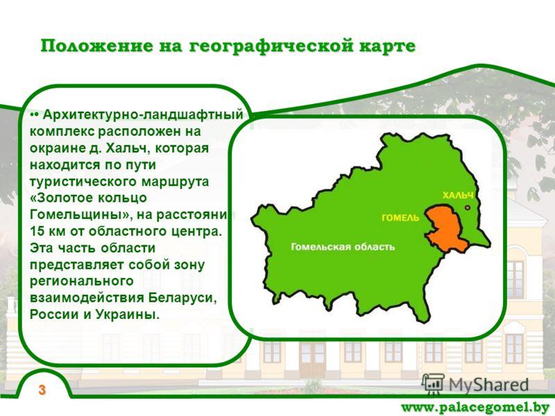 Положение на географической карте www.palacegomel.by Архитектурно-ландшафтный комплекс расположен на окраине д. Хальч, которая находится по пути туристического маршрута «Золотое кольцо Гомельщины», на расстоянии 15 км от областного центра. Эта часть
