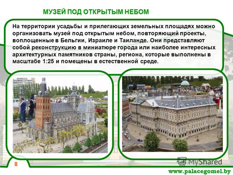 МУЗЕЙ ПОД ОТКРЫТЫМ НЕБОМ www.palacegomel.by 8 На территории усадьбы и прилегающих земельных площадях можно организовать музей под открытым небом, повторяющий проекты, воплощенные в Бельгии, Израиле и Таиланде. Они представляют собой реконструкцию в м