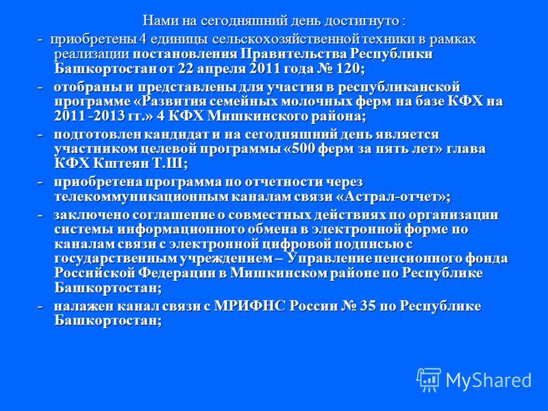Нами на сегодняшний день достигнуто : - приобретены 4 единицы сельскохозяйственной техники в рамках реализации постановления Правительства Республики Башкортостан от 22 апреля 2011 года 120; - приобретены 4 единицы сельскохозяйственной техники в рамк