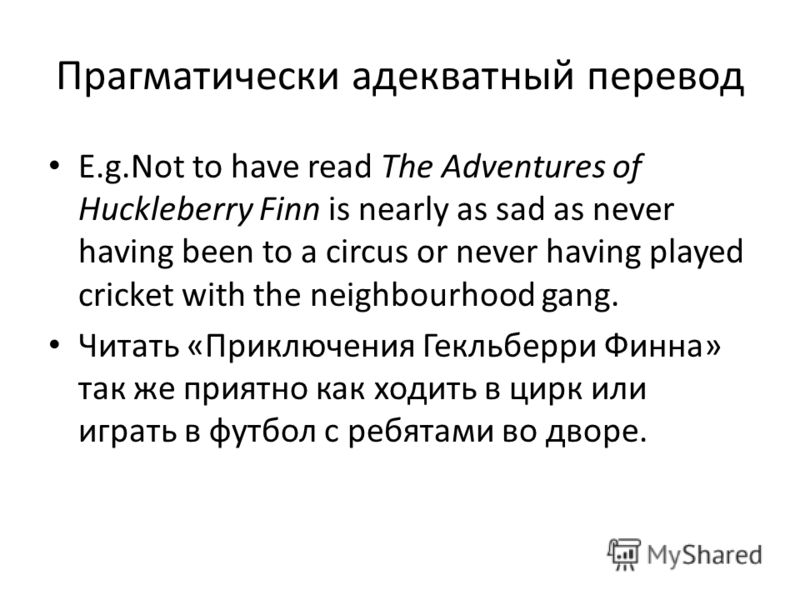 Прагматически адекватный перевод E.g.Not to have read The Adventures of Huckleberry Finn is nearly as sad as never having been to a circus or never having played cricket with the neighbourhood gang. Читать «Приключения Гекльберри Финна» так же приятн