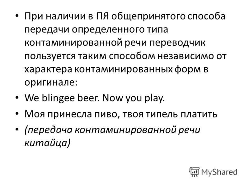 При наличии в ПЯ общепринятого способа передачи определенного типа контаминированной речи переводчик пользуется таким способом независимо от характера контаминированных форм в оригинале: We blingee beer. Now you play. Моя принесла пиво, твоя типель п
