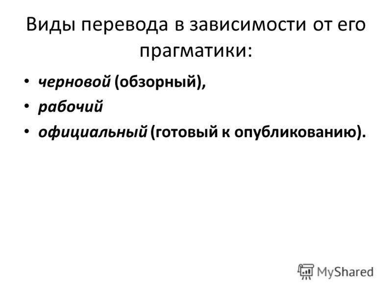 Виды перевода в зависимости от его прагматики: черновой (обзорный), рабочий официальный (готовый к опубликованию).