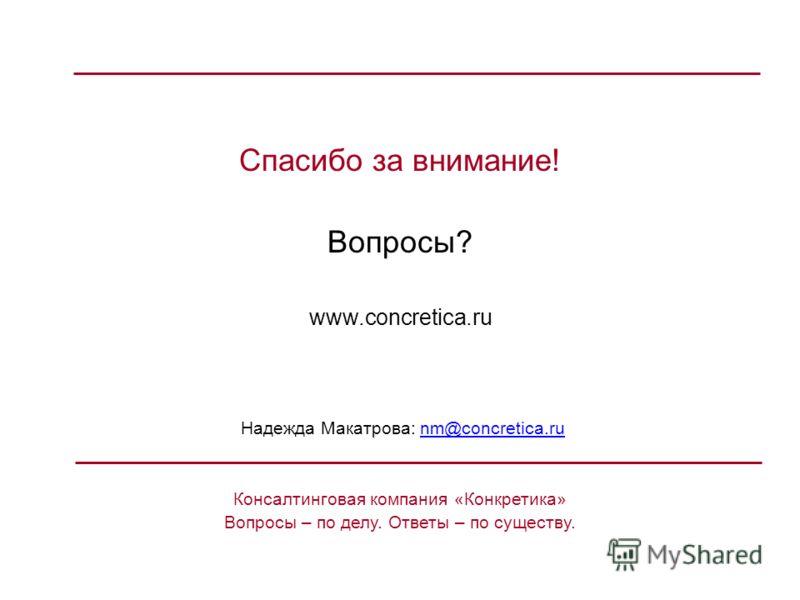 Спасибо за внимание! Вопросы? www.concretica.ru Надежда Макатрова: nm@concretica.runm@concretica.ru Консалтинговая компания «Конкретика» Вопросы – по делу. Ответы – по существу.
