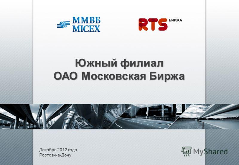 Декабрь 2012 года Ростов-на-Дону Южный филиал ОАО Московская Биржа