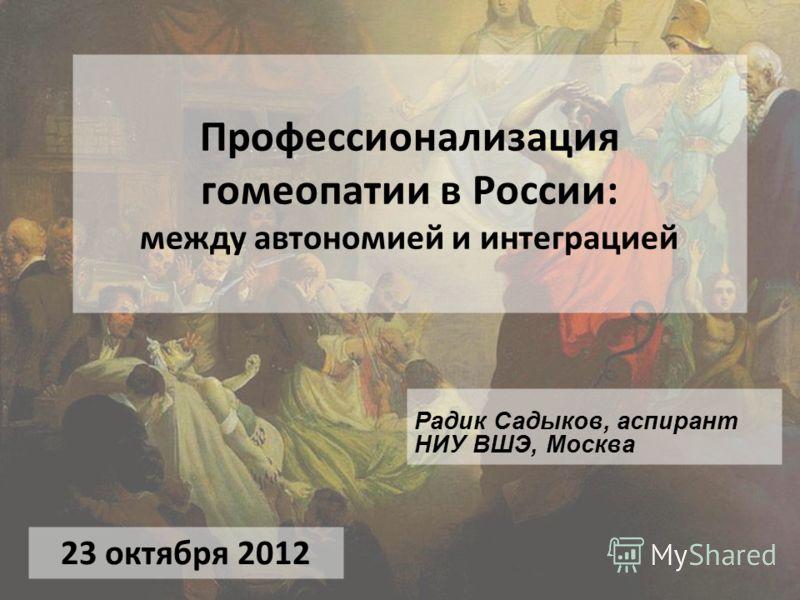 Профессионализация гомеопатии в России: между автономией и интеграцией Радик Садыков, аспирант НИУ ВШЭ, Москва 23 октября 2012