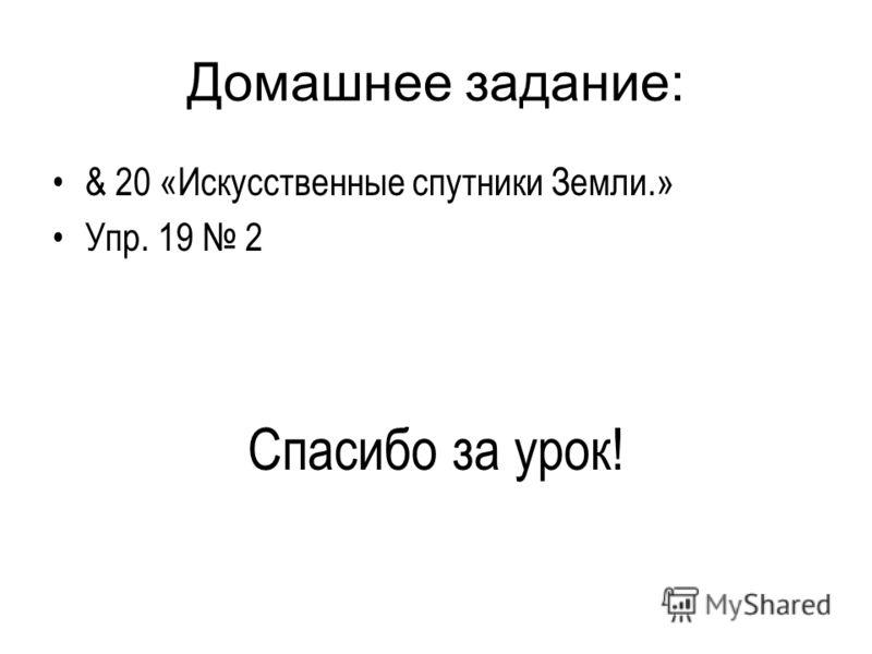 Домашнее задание: & 20 «Искусственные спутники Земли.» Упр. 19 2 Спасибо за урок!