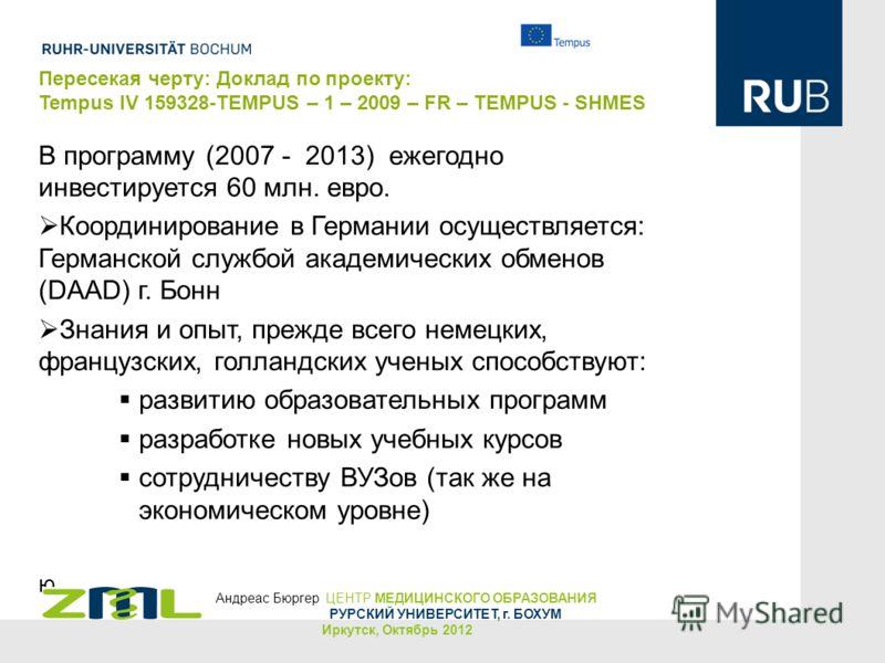 Пересекая черту: Доклад по проекту: Tempus IV 159328-TEMPUS – 1 – 2009 – FR – TEMPUS - SHMES В программу (2007 - 2013) ежегодно инвестируется 60 млн. евро. Координирование в Германии осуществляется: Германской службой академических обменов (DAAD) г.