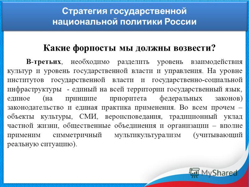 Стратегия государственной национальной политики России Стратегия государственной национальной политики России Какие форпосты мы должны возвести? В-третьих, необходимо разделить уровень взаимодействия культур и уровень государственной власти и управле