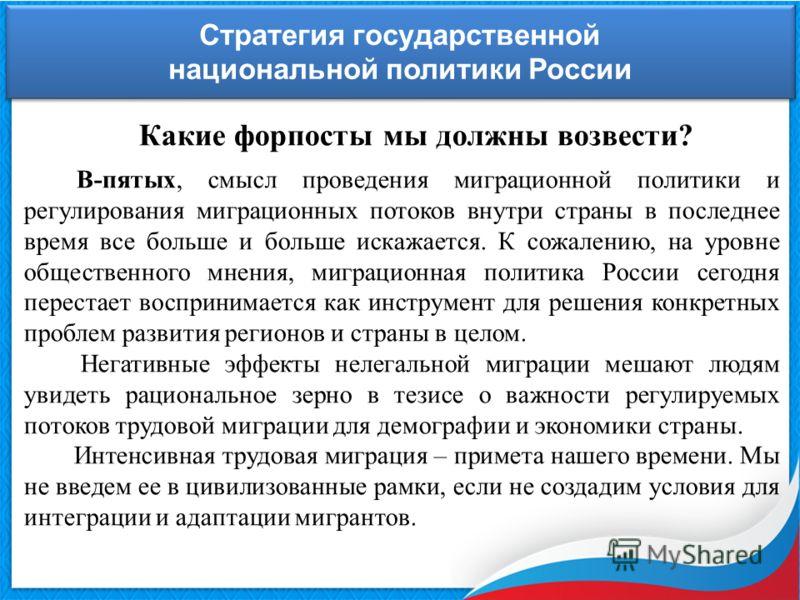 Стратегия государственной национальной политики России Стратегия государственной национальной политики России Какие форпосты мы должны возвести? В-пятых, смысл проведения миграционной политики и регулирования миграционных потоков внутри страны в посл
