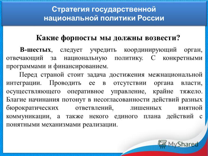 Стратегия государственной национальной политики России Стратегия государственной национальной политики России Какие форпосты мы должны возвести? В-шестых, следует учредить координирующий орган, отвечающий за национальную политику. С конкретными прогр
