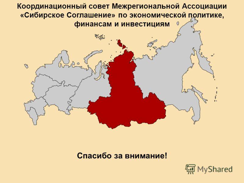 Спасибо за внимание! Координационный совет Межрегиональной Ассоциации «Сибирское Соглашение» по экономической политике, финансам и инвестициям