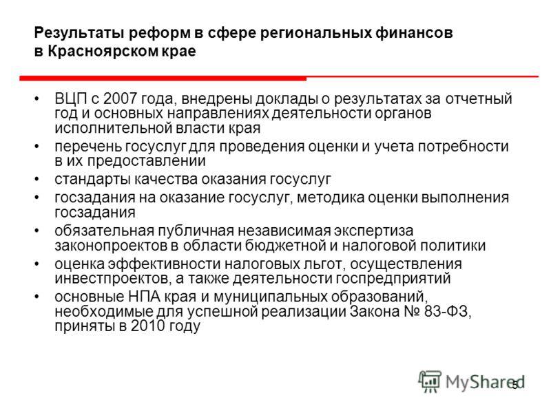 5 Результаты реформ в сфере региональных финансов в Красноярском крае ВЦП с 2007 года, внедрены доклады о результатах за отчетный год и основных направлениях деятельности органов исполнительной власти края перечень госуслуг для проведения оценки и уч