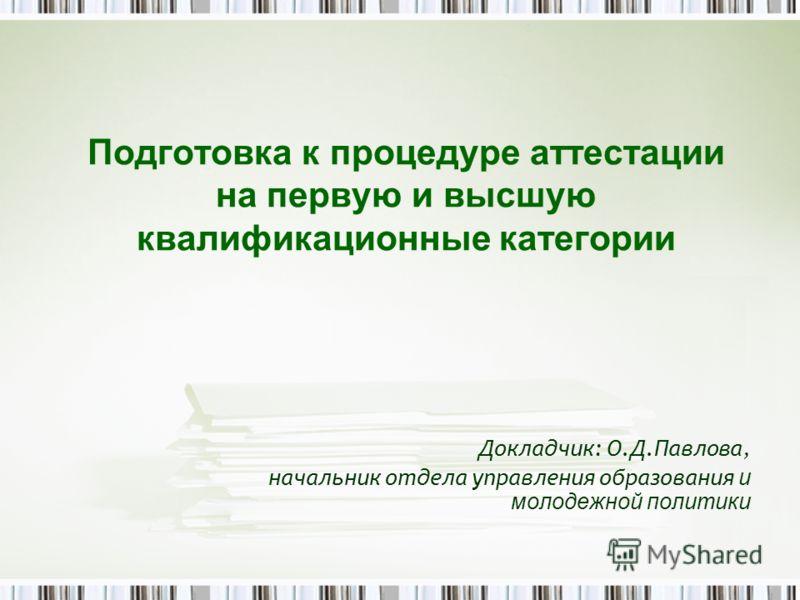 Докладчик: О.Д.Павлова, начальник отдела управления образования и молодежной политики Подготовка к процедуре аттестации на первую и высшую квалификационные категории