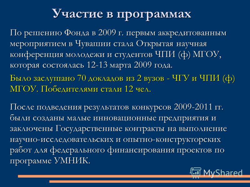 Участие в программах По решению Фонда в 2009 г. первым аккредитованным мероприятием в Чувашии стала Открытая научная конференция молодежи и студентов ЧПИ (ф) МГОУ, которая состоялась 12-13 марта 2009 года. Было заслушано 70 докладов из 2 вузов - ЧГУ